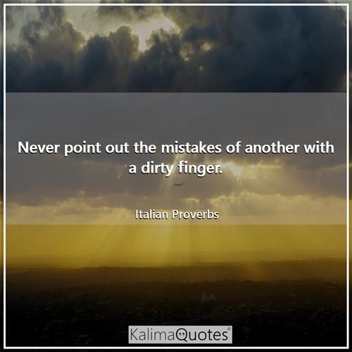 Never point out the mistakes of another with a dirty finger.