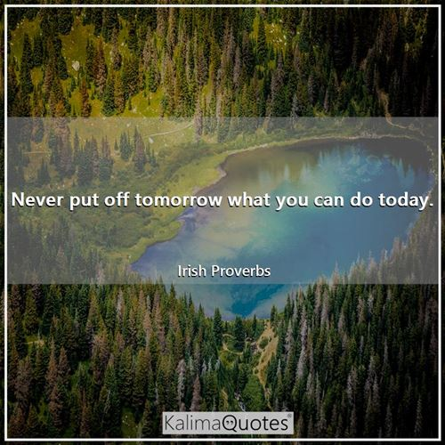 Never put off tomorrow what you can do today.