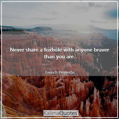 Never share a foxhole with anyone braver than you are.