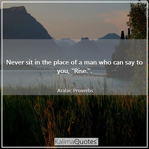 Never sit in the place of a man who can say to you,