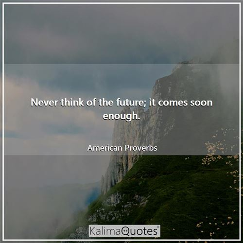 Never think of the future; it comes soon enough.