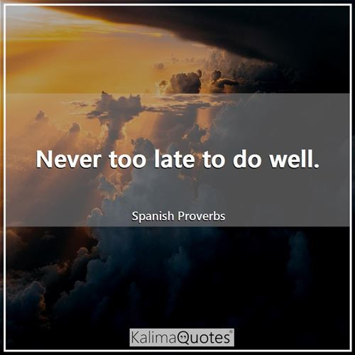 Never too late to do well.