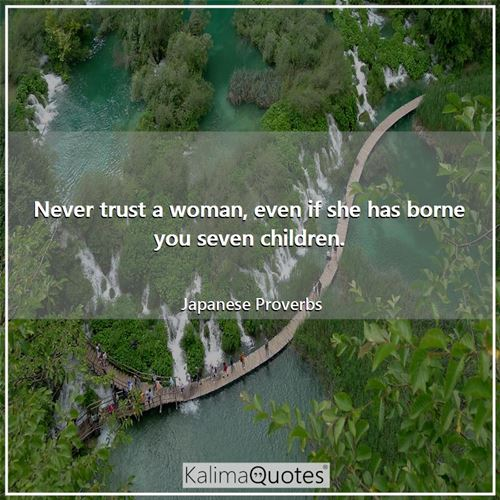 Never trust a woman, even if she has borne you seven children. - Japanese Proverbs