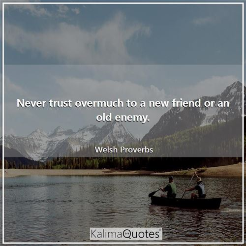 Never trust overmuch to a new friend or an old enemy.