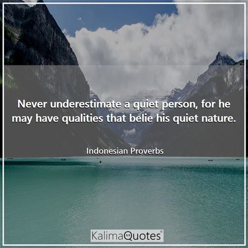 Never underestimate a quiet person, for he may have qualities that belie his quiet nature.