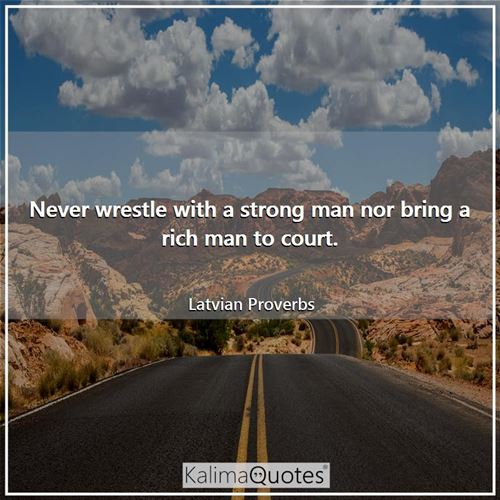 Never wrestle with a strong man nor bring a rich man to court.