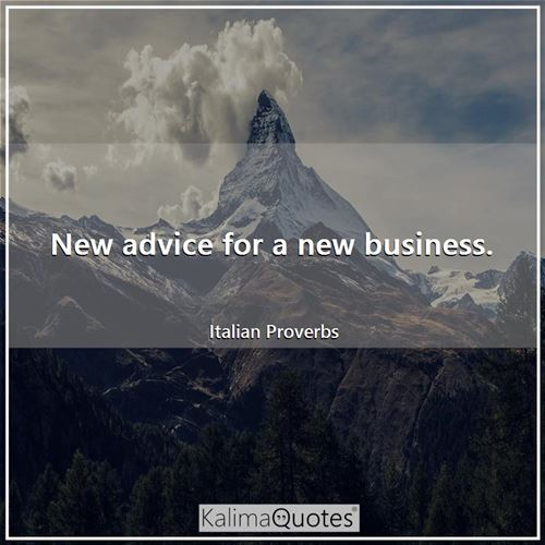 New advice for a new business. - Italian Proverbs