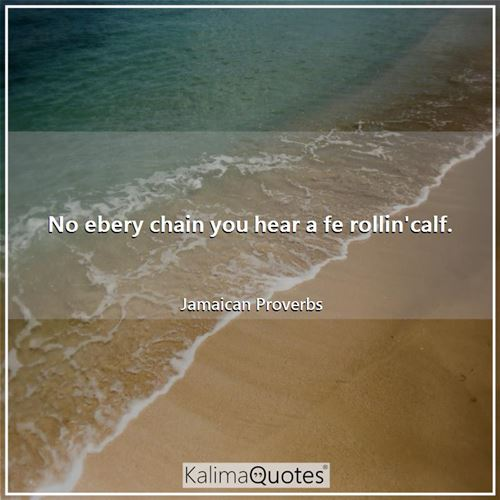 No ebery chain you hear a fe rollin'calf.