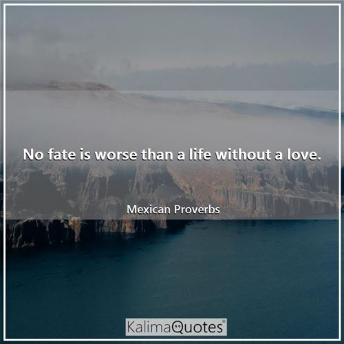 No fate is worse than a life without a love.