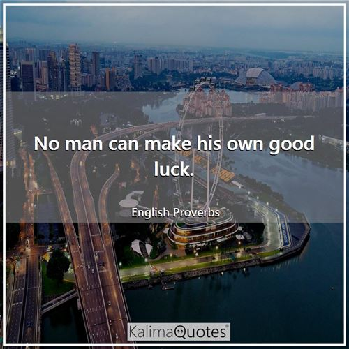 No man can make his own good luck.