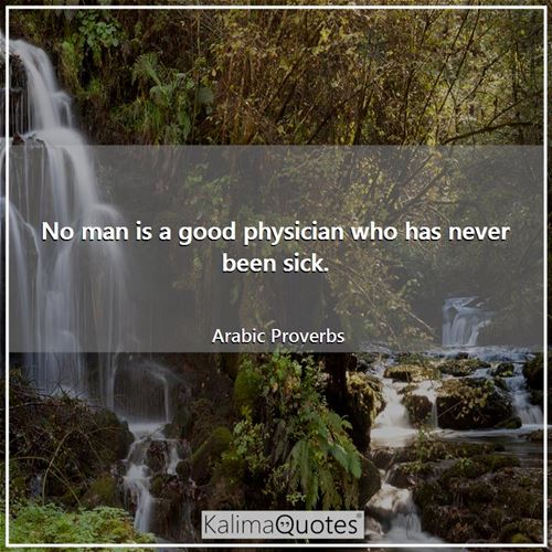 No man is a good physician who has never been sick. - Arabic Proverbs