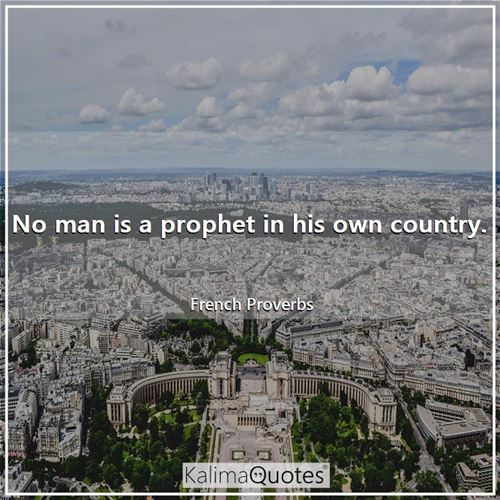 No man is a prophet in his own country.