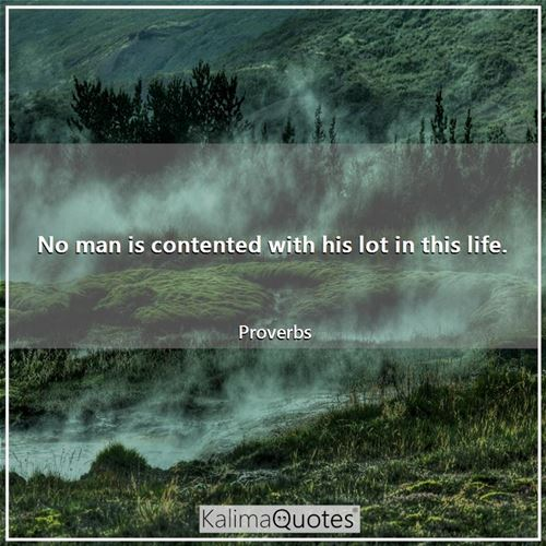 No man is contented with his lot in this life.