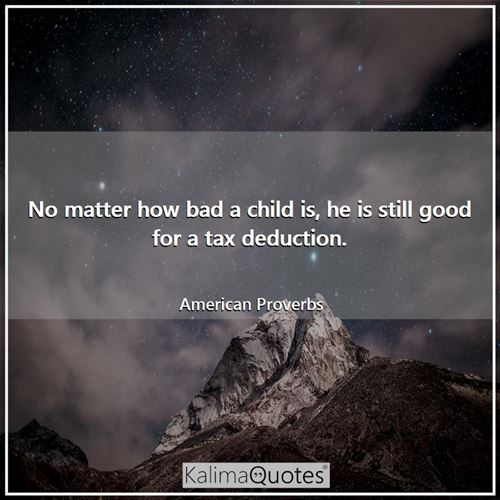 No matter how bad a child is, he is still good for a tax deduction.