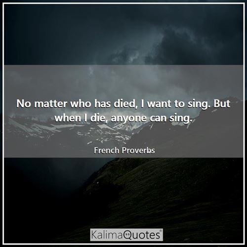 No matter who has died, I want to sing. But when I die, anyone can sing. - French Proverbs
