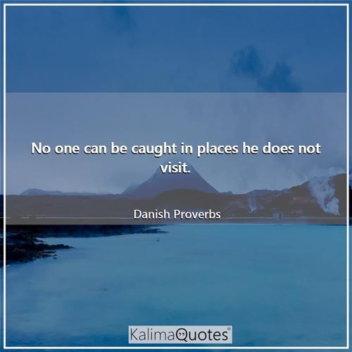 No one can be caught in places he does not visit.