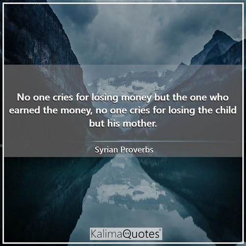 No one cries for losing money but the one who earned the money, no one cries for losing the child but his mother.