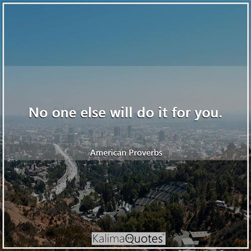 No one else will do it for you. - American Proverbs