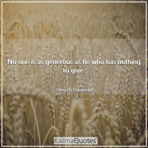 No one is as generous as he who has nothing to give. - French Proverbs