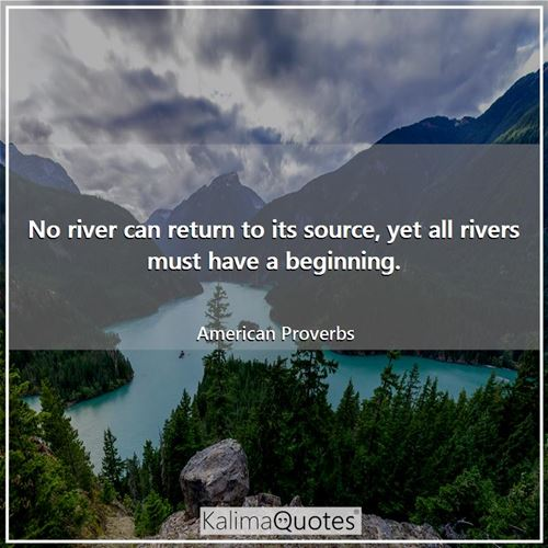 No river can return to its source, yet all rivers must have a beginning.