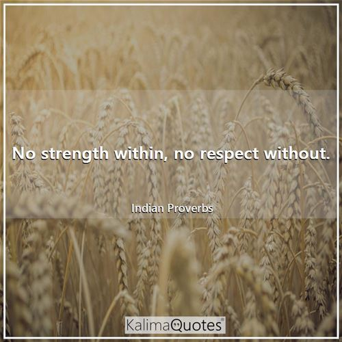 No strength within, no respect without.