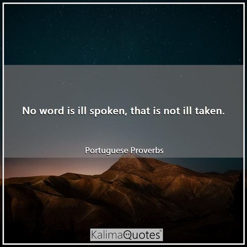No word is ill spoken, that is not ill taken. - Portuguese Proverbs