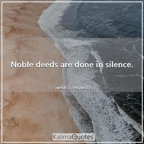 Noble deeds are done in silence.