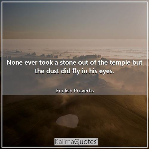 None ever took a stone out of the temple but the dust did fly in his eyes.