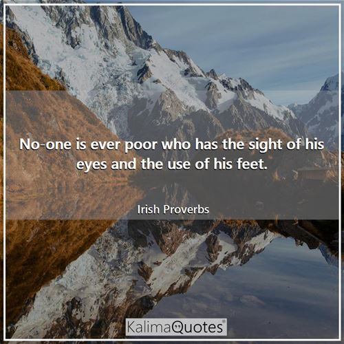 No-one is ever poor who has the sight of his eyes and the use of his feet.