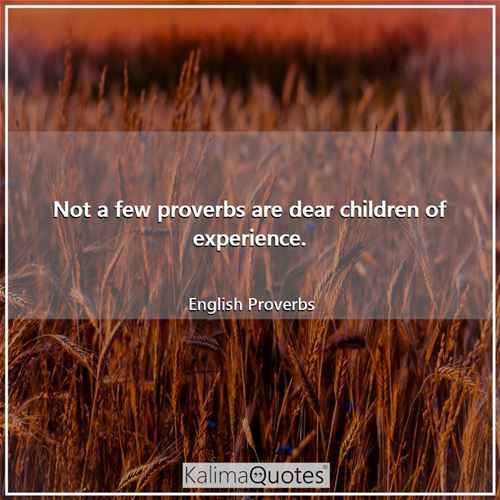 Not a few proverbs are dear children of experience.