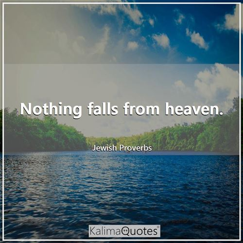 Nothing falls from heaven.