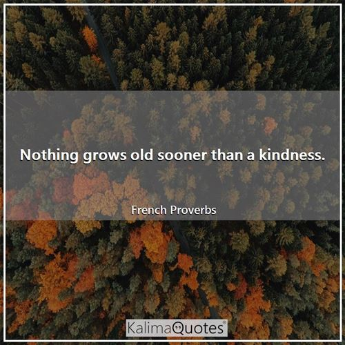 Nothing grows old sooner than a kindness.