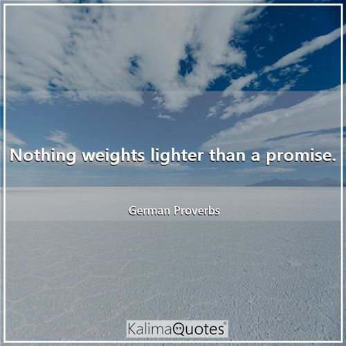 Nothing weights lighter than a promise.