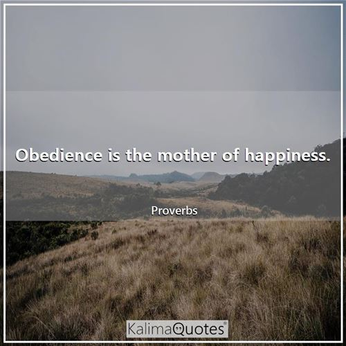 Obedience is the mother of happiness.