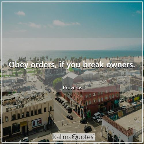 Obey orders, if you break owners. - Proverbs