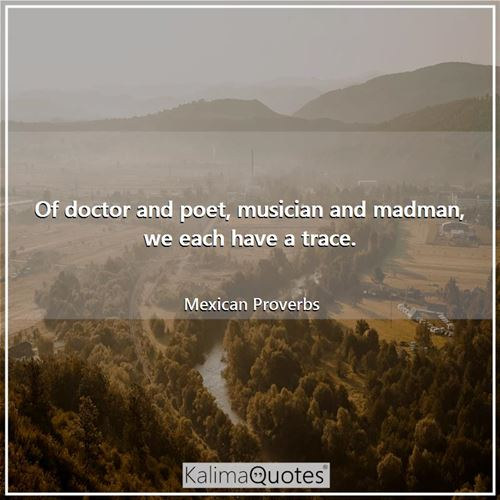 Of doctor and poet, musician and madman, we each have a trace.