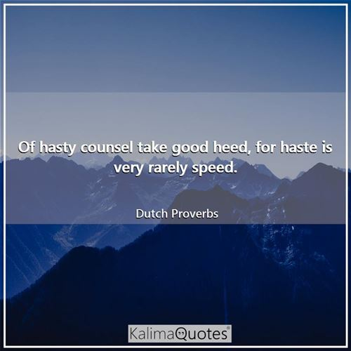 Of hasty counsel take good heed, for haste is very rarely speed.