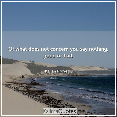 Of what does not concern you say nothing, good or bad.