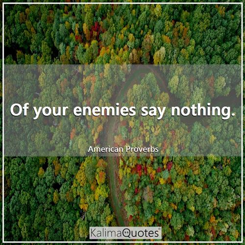 Of your enemies say nothing.