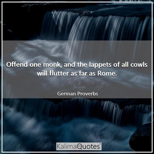 Offend one monk, and the lappets of all cowls will flutter as far as Rome.