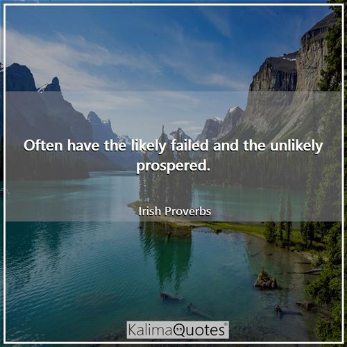 Often have the likely failed and the unlikely prospered.