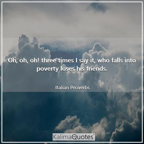 Oh, oh, oh! three times I say it, who falls into poverty loses his friends. - Italian Proverbs
