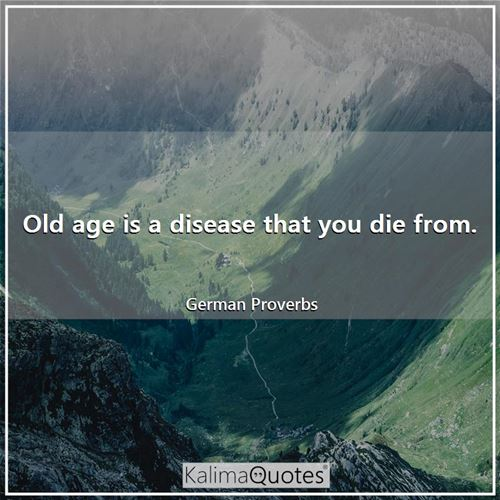 Old age is a disease that you die from.