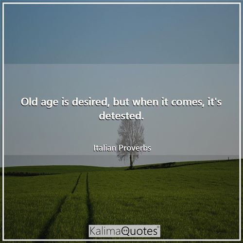 Old age is desired, but when it comes, it's detested.