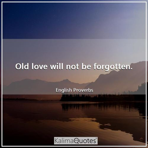 Old love will not be forgotten.