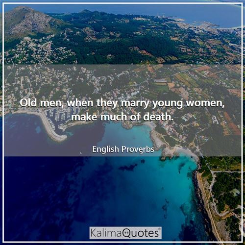Old men, when they marry young women, make much of death. - English Proverbs