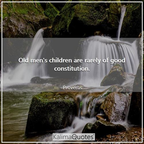 Old men's children are rarely of good constitution.