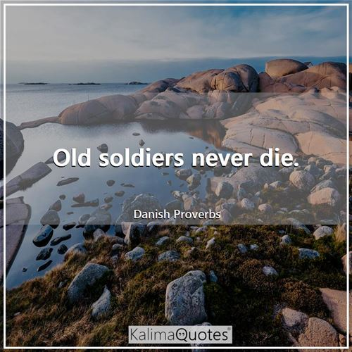 Old soldiers never die. - Danish Proverbs