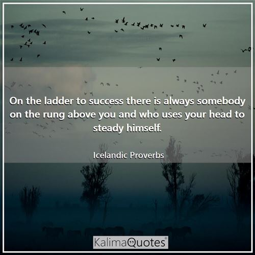 On the ladder to success there is always somebody on the rung above you and who uses your head to steady himself.