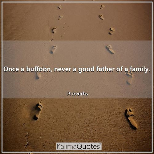 Once a buffoon, never a good father of a family. - Proverbs